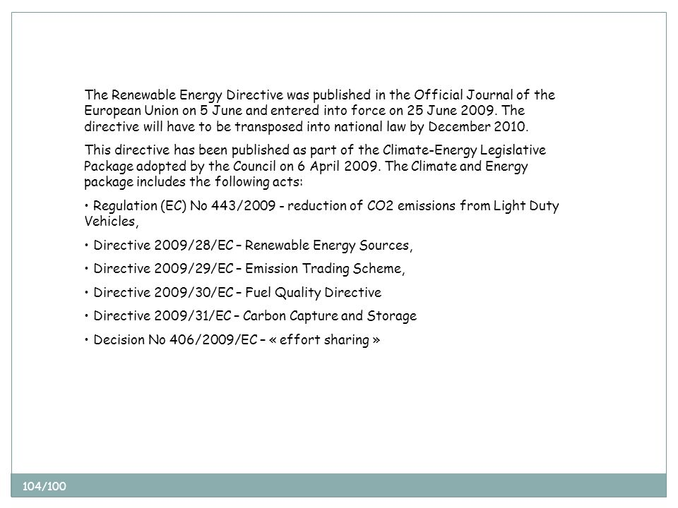 104/100 The Renewable Energy Directive was published in the Official Journal of the European Union on 5 June and entered into force on 25 June 2009.