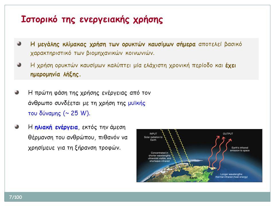 18/100 Άλλοι χρήσιμοι ορισμοί και δεδομένα Τελική ενέργεια (final energy): η ενέργεια όταν διατίθεται στην μορφή που χρησιμοποιείται στην τελική χρήση (βενζίνη στο ντεπόζιτο μαζί με τις πιθανές απώλειες) Ωφέλιμη/χρήσιμη ενέργεια (useful energy): η ενέργεια που πράγματι συντελεί στην παραγωγή ενός προϊόντος Ορυκτά (ή φυσικά ή ανθρακούχα) Καύσιμα (fossil fuels): αργό πετρέλαιο, φυσικό αέριο, γαιάνθρακας Πυρηνική Ενέργεια (nuclear energy): οι δύο τρόποι με τους οποίους αξιοποιούνται τα ραδιενεργά καύσιμα είναι η σχάση (fission) και η σύντηξη (fusion).