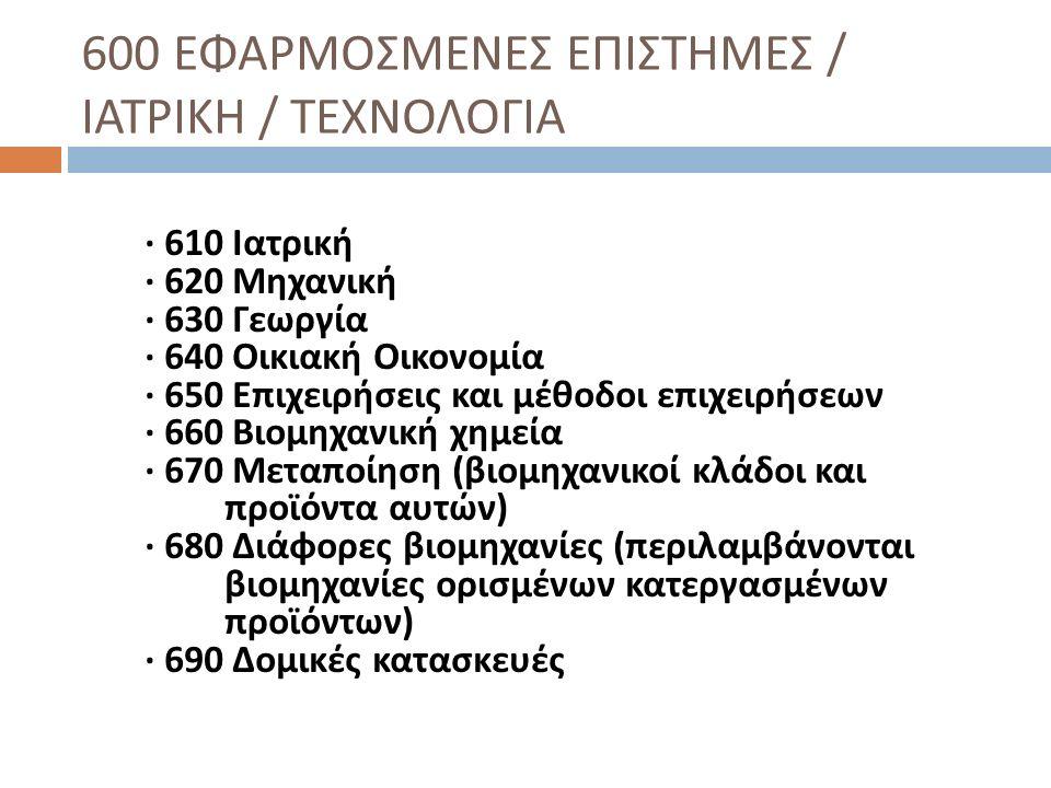 600 ΕΦΑΡΜΟΣΜΕΝΕΣ ΕΠΙΣΤΗΜΕΣ / ΙΑΤΡΙΚΗ / ΤΕΧΝΟΛΟΓΙΑ · 610 Ιατρική · 620 Μηχανική · 630 Γεωργία · 640 Οικιακή Οικονομία · 650 Επιχειρήσεις και μέθοδοι επ