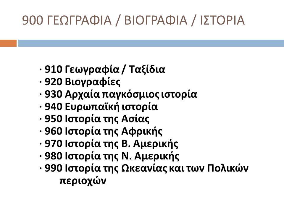 900 ΓΕΩΓΡΑΦΙΑ / ΒΙΟΓΡΑΦΙΑ / ΙΣΤΟΡΙΑ · 910 Γεωγραφία / Ταξίδια · 920 Βιογραφίες · 930 Αρχαία παγκόσμιος ιστορία · 940 Ευρωπαϊκή ιστορία · 950 Ιστορία τ