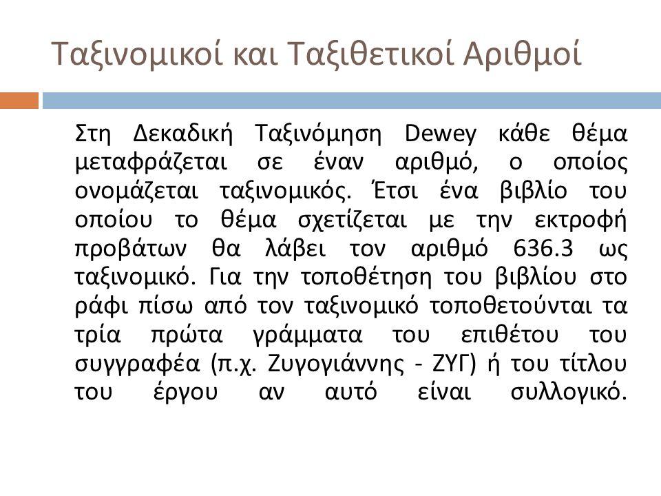 Ταξινομικοί και Ταξιθετικοί Αριθμοί Στη Δεκαδική Ταξινόμηση Dewey κάθε θέμα μεταφράζεται σε έναν αριθμό, ο οποίος ονομάζεται ταξινομικός. Έτσι ένα βιβ