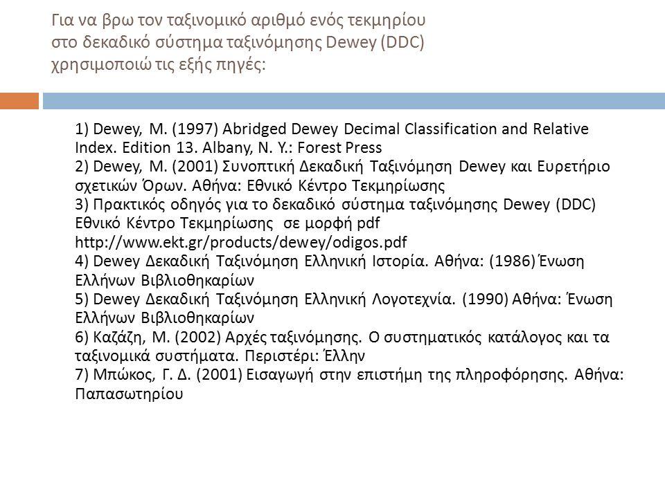 Για να βρω τον ταξινομικό αριθμό ενός τεκμηρίου στο δεκαδικό σύστημα ταξινόμησης Dewey (DDC) χρησιμοποιώ τις εξής πηγές : 1) Dewey, M. (1997) Abridged