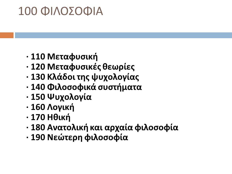100 ΦΙΛΟΣΟΦΙΑ · 110 Μεταφυσική · 120 Μεταφυσικές θεωρίες · 130 Κλάδοι της ψυχολογίας · 140 Φιλοσοφικά συστήματα · 150 Ψυχολογία · 160 Λογική · 170 Ηθι