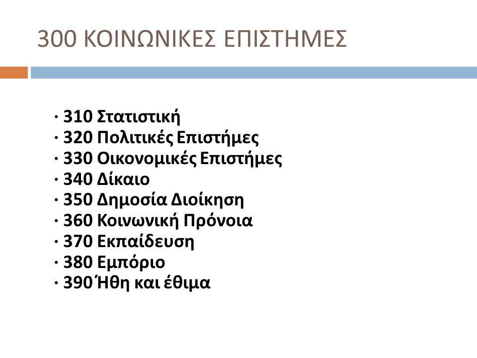 300 ΚΟΙΝΩΝΙΚΕΣ ΕΠΙΣΤΗΜΕΣ · 310 Στατιστική · 320 Πολιτικές Επιστήμες · 330 Οικονομικές Επιστήμες · 340 Δίκαιο · 350 Δημοσία Διοίκηση · 360 Κοινωνική Πρ