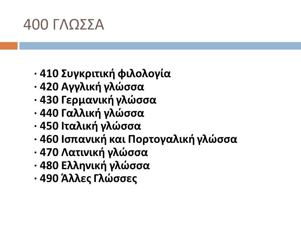 400 ΓΛΩΣΣΑ · 410 Συγκριτική φιλολογία · 420 Αγγλική γλώσσα · 430 Γερμανική γλώσσα · 440 Γαλλική γλώσσα · 450 Ιταλική γλώσσα · 460 Ισπανική και Πορτογα
