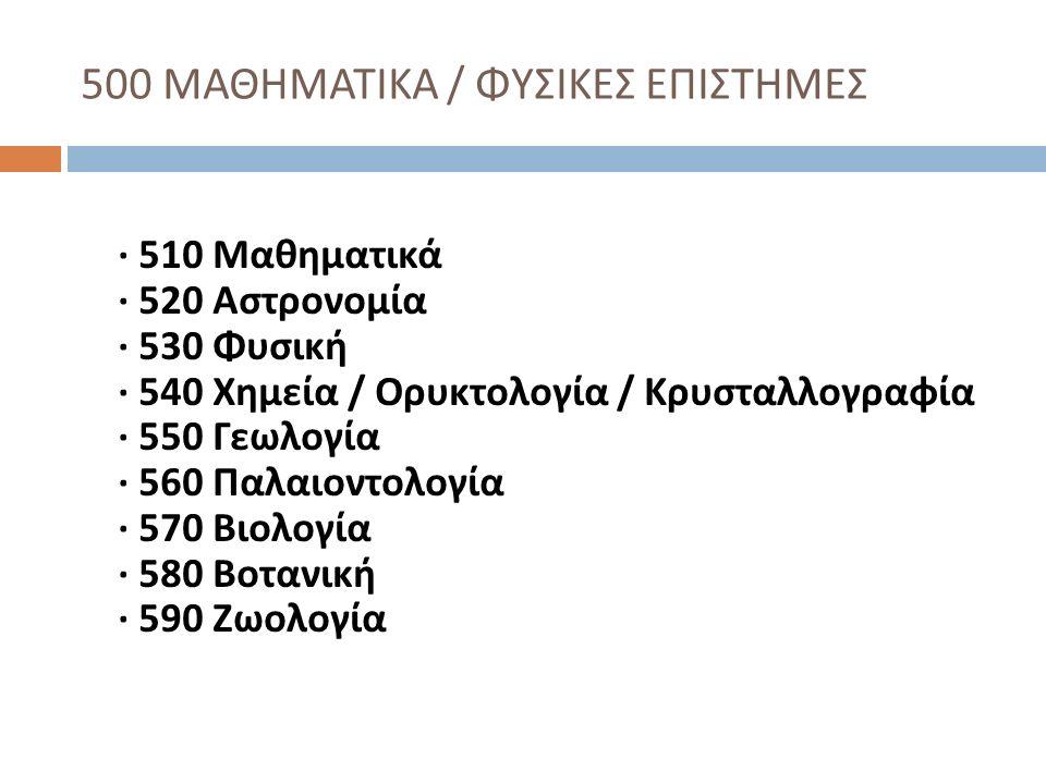 600 ΕΦΑΡΜΟΣΜΕΝΕΣ ΕΠΙΣΤΗΜΕΣ / ΙΑΤΡΙΚΗ / ΤΕΧΝΟΛΟΓΙΑ · 610 Ιατρική · 620 Μηχανική · 630 Γεωργία · 640 Οικιακή Οικονομία · 650 Επιχειρήσεις και μέθοδοι επιχειρήσεων · 660 Βιομηχανική χημεία · 670 Μεταποίηση ( βιομηχανικοί κλάδοι και προϊόντα αυτών ) · 680 Διάφορες βιομηχανίες ( περιλαμβάνονται βιομηχανίες ορισμένων κατεργασμένων προϊόντων ) · 690 Δομικές κατασκευές
