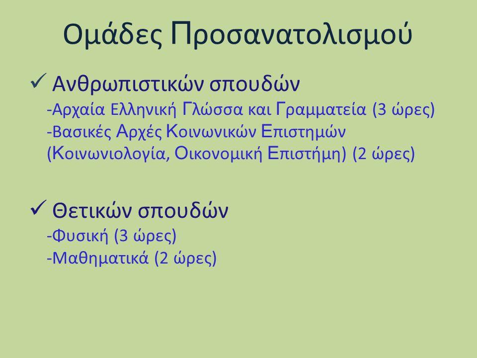 Ομάδες Π ροσανατολισμού Ανθρωπιστικών σπουδών -Αρχαία Ελληνική Γ λώσσα και Γ ραμματεία (3 ώρες) -Βασικές Α ρχές Κ οινωνικών Ε πιστημών ( Κ οινωνιολογία, Ο ικονομική Ε πιστήμη) (2 ώρες) Θετικών σπουδών -Φυσική (3 ώρες) -Μαθηματικά (2 ώρες)