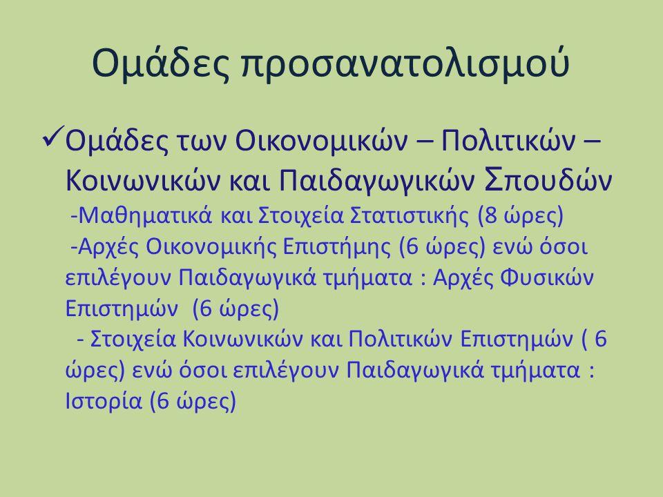 Ομάδες προσανατολισμού Ομάδες των Οικονομικών – Πολιτικών – Κοινωνικών και Παιδαγωγικών Σ πουδών -Μαθηματικά και Στοιχεία Στατιστικής (8 ώρες) -Αρχές Οικονομικής Επιστήμης (6 ώρες) ενώ όσοι επιλέγουν Παιδαγωγικά τμήματα : Αρχές Φυσικών Επιστημών (6 ώρες) - Στοιχεία Κοινωνικών και Πολιτικών Επιστημών ( 6 ώρες) ενώ όσοι επιλέγουν Παιδαγωγικά τμήματα : Ιστορία (6 ώρες)