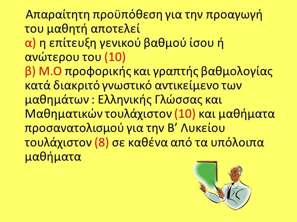 Απαραίτητη προϋπόθεση για την προαγωγή του μαθητή αποτελεί α) η επίτευξη γενικού βαθμού ίσου ή ανώτερου του (10) β) Μ.Ο προφορικής και γραπτής βαθμολογίας κατά διακριτό γνωστικό αντικείμενο των μαθημάτων : Ελληνικής Γλώσσας και Μαθηματικών τουλάχιστον (10) και μαθήματα προσανατολισμού για την Β' Λυκείου τουλάχιστον (8) σε καθένα από τα υπόλοιπα μαθήματα