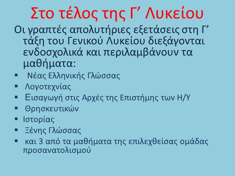 Στο τέλος της Γ' Λυκείου Οι γραπτές απολυτήριες εξετάσεις στη Γ' τάξη του Γενικού Λυκείου διεξάγονται ενδοσχολικά και περιλαμβάνουν τα μαθήματα:  Νέας Ελληνικής Γλώσσας  Λογοτεχνίας  Ε ισαγωγή στις Αρχές της Επιστήμης των Η/Υ  Θρησκευτικών  Ιστορίας  Ξένης Γλώσσας  και 3 από τα μαθήματα της επιλεχθείσας ομάδας προσανατολισμού