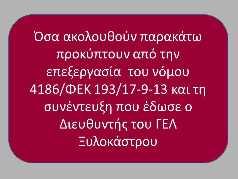 Όσα ακολουθούν παρακάτω προκύπτουν από την επεξεργασία του νόμου 4186/ΦΕΚ 193/17-9-13 και τη συνέντευξη που έδωσε ο Διευθυντής του ΓΕΛ Ξυλοκάστρου