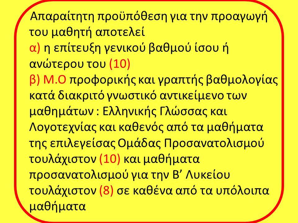 Απαραίτητη προϋπόθεση για την προαγωγή του μαθητή αποτελεί α) η επίτευξη γενικού βαθμού ίσου ή ανώτερου του (10) β) Μ.Ο προφορικής και γραπτής βαθμολογίας κατά διακριτό γνωστικό αντικείμενο των μαθημάτων : Ελληνικής Γλώσσας και Λογοτεχνίας και καθενός από τα μαθήματα της επιλεγείσας Ομάδας Προσανατολισμού τουλάχιστον (10) και μαθήματα προσανατολισμού για την Β' Λυκείου τουλάχιστον (8) σε καθένα από τα υπόλοιπα μαθήματα