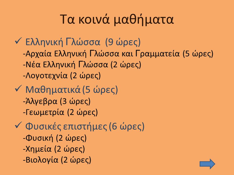 Τα κοινά μαθήματα Ελληνική Γ λώσσα (9 ώρες) -Αρχαία Ελληνική Γ λώσσα και Γ ραμματεία (5 ώρες) -Νέα Ελληνική Γ λώσσα (2 ώρες) -Λογοτεχνία (2 ώρες) Μαθηματικά (5 ώρες) -Άλγεβρα (3 ώρες) -Γεωμετρία (2 ώρες) Φυσικές επιστήμες (6 ώρες) -Φυσική (2 ώρες) -Χημεία (2 ώρες) -Βιολογία (2 ώρες)