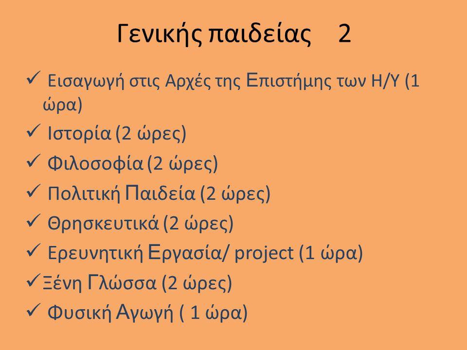 Γενικής παιδείας 2 Εισαγωγή στις Αρχές της Ε πιστήμης των Η/Υ (1 ώρα) Ιστορία (2 ώρες) Φιλοσοφία (2 ώρες) Πολιτική Π αιδεία (2 ώρες) Θρησκευτικά (2 ώρες) Ερευνητική Ε ργασία/ project (1 ώρα) Ξένη Γ λώσσα (2 ώρες) Φυσική Α γωγή ( 1 ώρα)