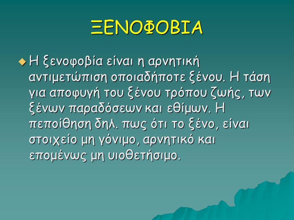 ΞΕΝΟΦΟΒΙΑ  Η ξενοφοβία είναι η αρνητική αντιμετώπιση οποιαδήποτε ξένου.