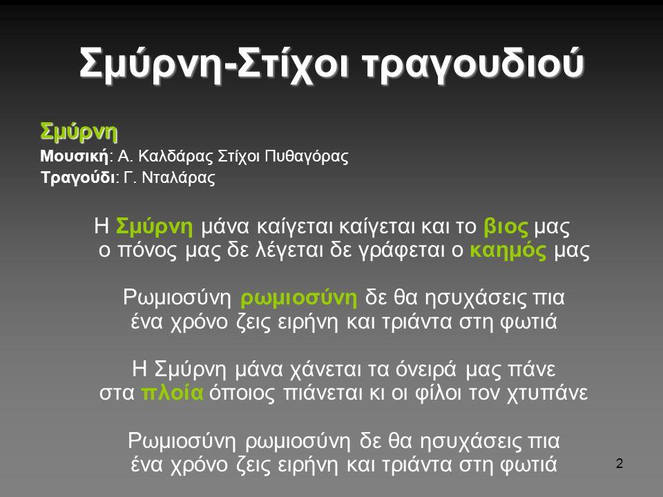 2 Σμύρνη-Στίχοι τραγουδιού Σμύρνη Μουσική: Α. Καλδάρας Στίχοι Πυθαγόρας Τραγούδι: Γ. Νταλάρας Η Σμύρνη μάνα καίγεται καίγεται και το βιος μας ο πόνος