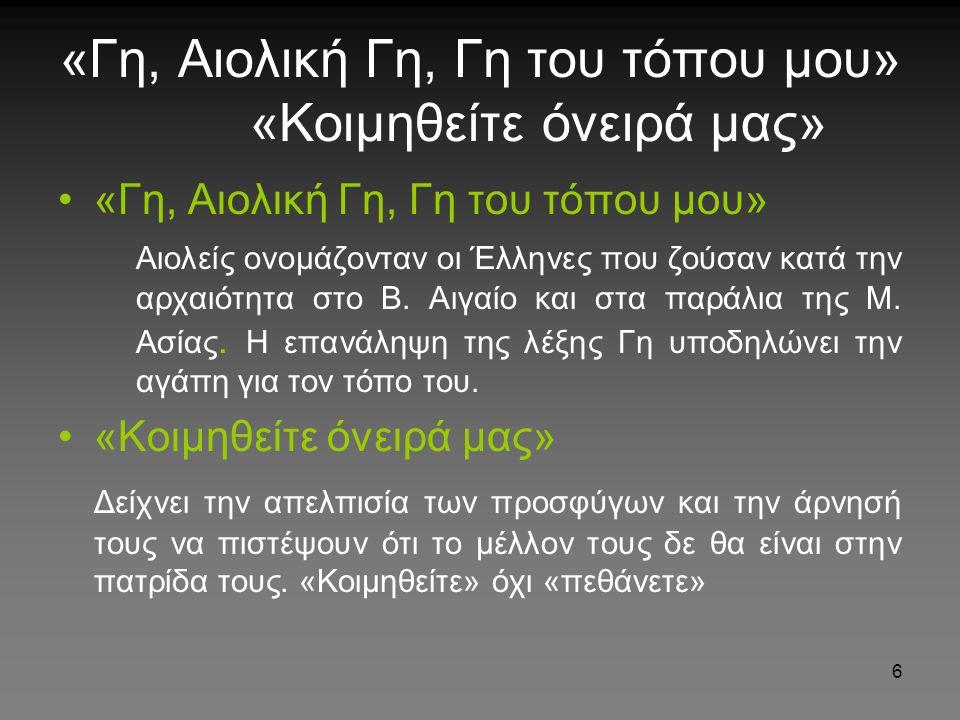 6 «Γη, Αιολική Γη, Γη του τόπου μου» «Κοιμηθείτε όνειρά μας» «Γη, Αιολική Γη, Γη του τόπου μου» Αιολείς ονομάζονταν οι Έλληνες που ζούσαν κατά την αρχαιότητα στο Β.