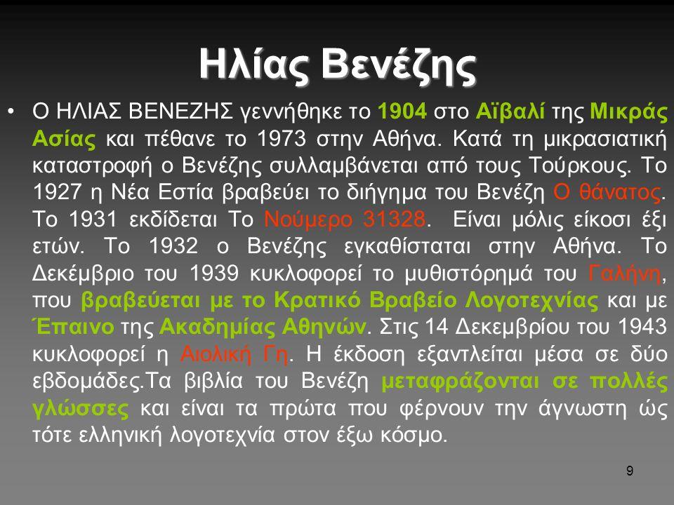 9 Ηλίας Βενέζης O HΛIAΣ BENEZHΣ γεννήθηκε το 1904 στο Aϊβαλί της Mικράς Aσίας και πέθανε το 1973 στην Aθήνα. Kατά τη μικρασιατική καταστροφή ο Bενέζης