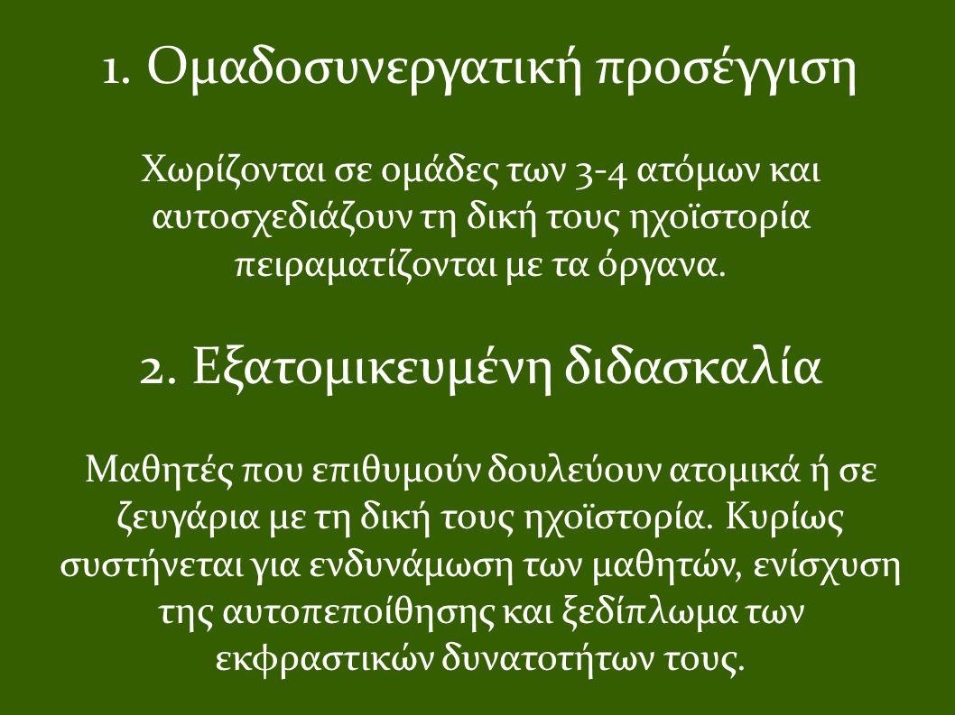 1. Ομαδοσυνεργατική προσέγγιση Χωρίζονται σε ομάδες των 3-4 ατόμων και αυτοσχεδιάζουν τη δική τους ηχοϊστορία πειραματίζονται με τα όργανα. 2. Εξατομι