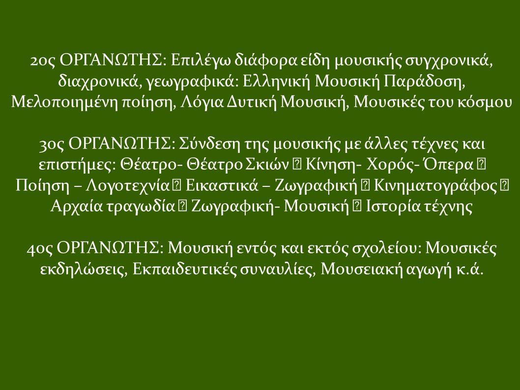 2ος ΟΡΓΑΝΩΤΗΣ: Επιλέγω διάφορα είδη μουσικής συγχρονικά, διαχρονικά, γεωγραφικά: Ελληνική Μουσική Παράδοση, Μελοποιημένη ποίηση, Λόγια Δυτική Μουσική, Μουσικές του κόσμου 3ος ΟΡΓΑΝΩΤΗΣ: Σύνδεση της μουσικής με άλλες τέχνες και επιστήμες: Θέατρο- Θέατρο Σκιών  Κίνηση- Χορός- Όπερα  Ποίηση – Λογοτεχνία  Εικαστικά – Ζωγραφική  Κινηματογράφος  Αρχαία τραγωδία  Ζωγραφική- Μουσική  Ιστορία τέχνης 4ος ΟΡΓΑΝΩΤΗΣ: Μουσική εντός και εκτός σχολείου: Μουσικές εκδηλώσεις, Εκπαιδευτικές συναυλίες, Μουσειακή αγωγή κ.ά.