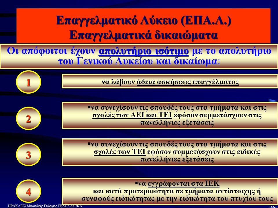 ΗΡΑΚΛΕΙΟ Μανατάκης Γεώργιος ΓΡΑΣΥ 2007ΚΛ 26 Επαγγελματικό Λύκειο (ΕΠΑ.Λ.) Επαγγελματικά δικαιώματα 1 2 3 4 απολυτήριο ισότιμο Οι απόφοιτοι έχουν απολυτήριο ισότιμο με το απολυτήριο του Γενικού Λυκείου και δικαίωμα: να λάβουν άδεια ασκήσεως επαγγέλματος   να συνεχίσουν τις σπουδές τους στα τμήματα και στις σχολές των ΑΕΙ και ΤΕΙ εφόσον συμμετάσχουν στις πανελλήνιες εξετάσεις   να συνεχίσουν τις σπουδές τους στα τμήματα και στις σχολές των ΤΕΙ εφόσον συμμετάσχουν στις ειδικές πανελλήνιες εξετάσεις   να εγγράφονται στα ΙΕΚ και κατά προτεραιότητα σε τμήματα αντίστοιχης ή συναφούς ειδικότητας με την ειδικότητα του πτυχίου τους 1 423
