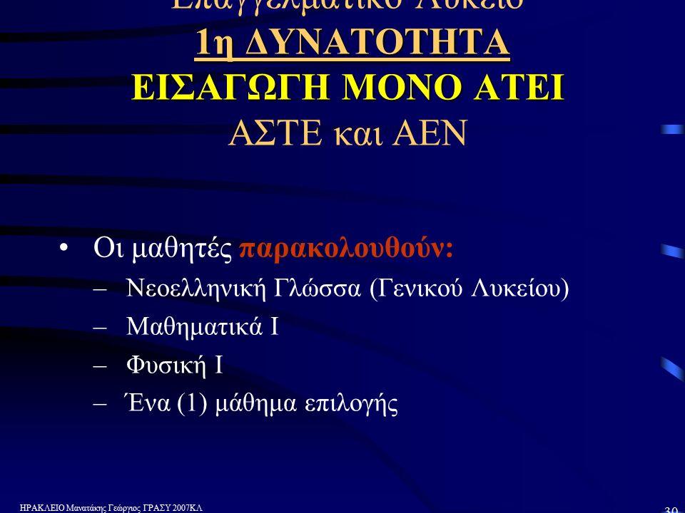 ΗΡΑΚΛΕΙΟ Μανατάκης Γεώργιος ΓΡΑΣΥ 2007ΚΛ 30 1η ΔΥΝΑΤΟΤΗΤΑ ΕΙΣΑΓΩΓΗ ΜΟΝΟ ΑΤΕΙ Επαγγελματικό Λύκειο 1η ΔΥΝΑΤΟΤΗΤΑ ΕΙΣΑΓΩΓΗ ΜΟΝΟ ΑΤΕΙ ΑΣΤΕ και ΑΕΝ Οι μαθητές παρακολουθούν: –Νεοελληνική Γλώσσα (Γενικού Λυκείου) –Μαθηματικά Ι –Φυσική Ι –Ένα (1) μάθημα επιλογής