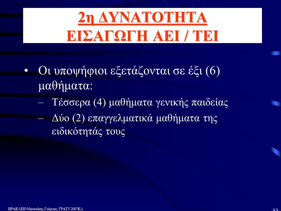 ΗΡΑΚΛΕΙΟ Μανατάκης Γεώργιος ΓΡΑΣΥ 2007ΚΛ 32 2η ΔΥΝΑΤΟΤΗΤΑ ΕΙΣΑΓΩΓΗ ΑΕΙ / ΤΕΙ Οι υποψήφιοι εξετάζονται σε έξι (6) μαθήματα: –Τέσσερα (4) μαθήματα γενικής παιδείας –Δύο (2) επαγγελματικά μαθήματα της ειδικότητάς τους