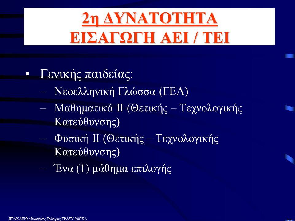 ΗΡΑΚΛΕΙΟ Μανατάκης Γεώργιος ΓΡΑΣΥ 2007ΚΛ 33 2η ΔΥΝΑΤΟΤΗΤΑ ΕΙΣΑΓΩΓΗ ΑΕΙ / ΤΕΙ Γενικής παιδείας: –Νεοελληνική Γλώσσα (ΓΕΛ) –Μαθηματικά ΙΙ (Θετικής – Τεχνολογικής Κατεύθυνσης) –Φυσική ΙΙ (Θετικής – Τεχνολογικής Κατεύθυνσης) –Ένα (1) μάθημα επιλογής