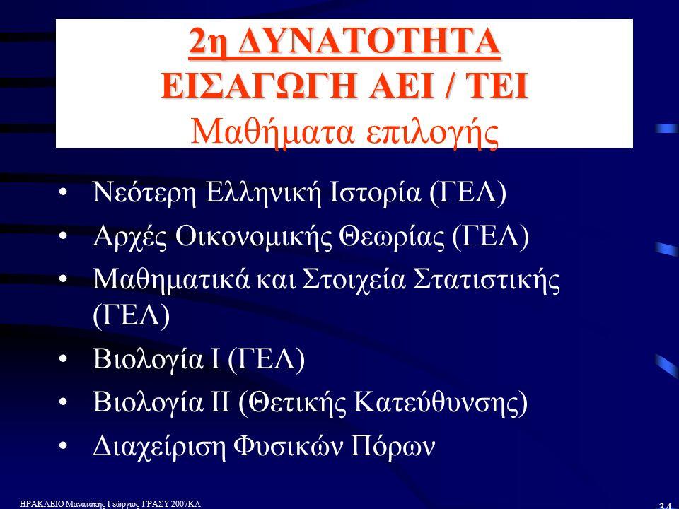 ΗΡΑΚΛΕΙΟ Μανατάκης Γεώργιος ΓΡΑΣΥ 2007ΚΛ 34 2η ΔΥΝΑΤΟΤΗΤΑ ΕΙΣΑΓΩΓΗ ΑΕΙ / ΤΕΙ 2η ΔΥΝΑΤΟΤΗΤΑ ΕΙΣΑΓΩΓΗ ΑΕΙ / ΤΕΙ Μαθήματα επιλογής Νεότερη Ελληνική Ιστορία (ΓΕΛ) Αρχές Οικονομικής Θεωρίας (ΓΕΛ) Μαθηματικά και Στοιχεία Στατιστικής (ΓΕΛ) Βιολογία Ι (ΓΕΛ) Βιολογία ΙΙ (Θετικής Κατεύθυνσης) Διαχείριση Φυσικών Πόρων