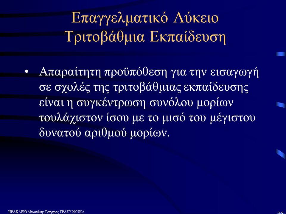 ΗΡΑΚΛΕΙΟ Μανατάκης Γεώργιος ΓΡΑΣΥ 2007ΚΛ 36 Επαγγελματικό Λύκειο Τριτοβάθμια Εκπαίδευση Απαραίτητη προϋπόθεση για την εισαγωγή σε σχολές της τριτοβάθμιας εκπαίδευσης είναι η συγκέντρωση συνόλου μορίων τουλάχιστον ίσου με το μισό του μέγιστου δυνατού αριθμού μορίων.