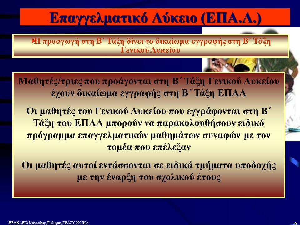ΗΡΑΚΛΕΙΟ Μανατάκης Γεώργιος ΓΡΑΣΥ 2007ΚΛ 8 Επαγγελματικό Λύκειο (ΕΠΑ.Λ.)   Η προαγωγή στη Β΄ Τάξη δίνει το δικαίωμα εγγραφής στη Β΄ Τάξη Γενικού Λυκείου Μαθητές/τριες που προάγονται στη Β΄ Τάξη Γενικού Λυκείου έχουν δικαίωμα εγγραφής στη Β΄ Τάξη ΕΠΑΛ Οι μαθητές του Γενικού Λυκείου που εγγράφονται στη Β΄ Τάξη του ΕΠΑΛ μπορούν να παρακολουθήσουν ειδικό πρόγραμμα επαγγελματικών μαθημάτων συναφών με τον τομέα που επέλεξαν Οι μαθητές αυτοί εντάσσονται σε ειδικά τμήματα υποδοχής με την έναρξη του σχολικού έτους