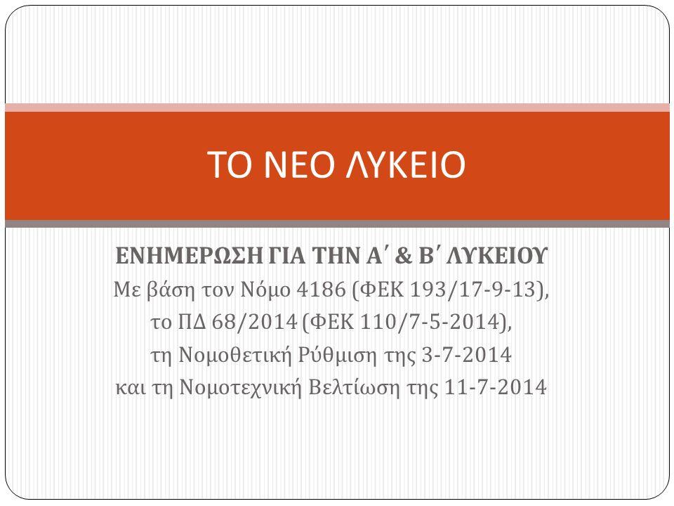 ΕΝΗΜΕΡΩΣΗ ΓΙΑ ΤΗΝ Α΄ & Β΄ ΛΥΚΕΙΟΥ Με βάση τον Νόμο 4186 ( ΦΕΚ 193/17-9-13), το ΠΔ 68/2014 ( ΦΕΚ 110/7-5-2014), τη Νομοθετική Ρύθμιση της 3-7-2014 και τη Νομοτεχνική Βελτίωση της 11-7-2014 ΤΟ ΝΕΟ ΛΥΚΕΙΟ