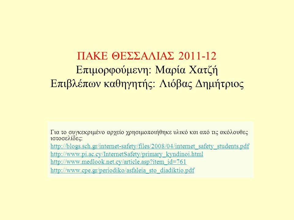 ΠΑΚΕ ΘΕΣΣΑΛΙΑΣ 2011-12 Επιμορφούμενη: Μαρία Χατζή Επιβλέπων καθηγητής: Λιόβας Δημήτριος Για το συγκεκριμένο αρχείο χρησιμοποιήθηκε υλικό και από τις ακόλουθες ιστοσελίδες: http://blogs.sch.gr/internet-safety/files/2008/04/internet_safety_students.pdf http://www.pi.ac.cy/InternetSafety/primary_kyndinoi.html http://www.medlook.net.cy/article.asp?item_id=761 http://www.cpe.gr/periodiko/asfaleia_sto_diadiktio.pdf