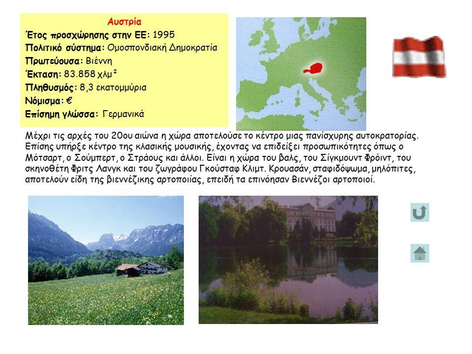 Αυστρία Έτος προσχώρησης στην ΕΕ: 1995 Πολιτικό σύστημα: Ομοσπονδιακή Δημοκρατία Πρωτεύουσα: Βιέννη Έκταση: 83.858 χλμ² Πληθυσμός: 8,3 εκατομμύρια Νόμισμα: € Επίσημη γλώσσα: Γερμανικά Μέχρι τις αρχές του 20ου αιώνα η χώρα αποτελούσε το κέντρο μιας πανίσχυρης αυτοκρατορίας.