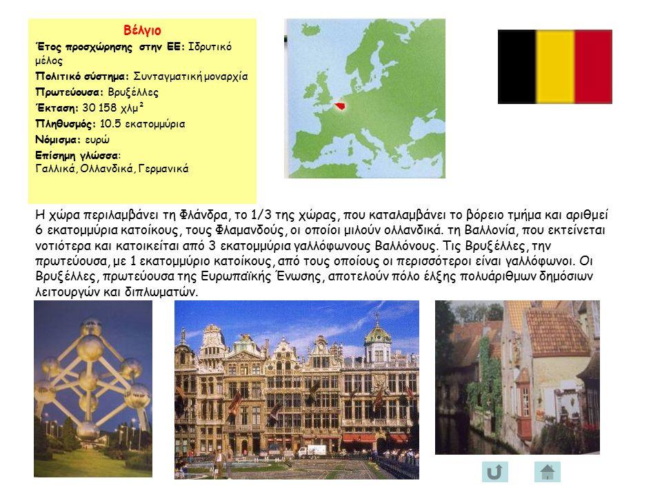 Βέλγιο Έτος προσχώρησης στην ΕΕ: Ιδρυτικό μέλος Πολιτικό σύστημα: Συνταγματική μοναρχία Πρωτεύουσα: Βρυξέλλες Έκταση: 30 158 χλμ² Πληθυσμός: 10.5 εκατομμύρια Νόμισμα: ευρώ Επίσημη γλώσσα: Γαλλικά, Ολλανδικά, Γερμανικά Η χώρα περιλαμβάνει τη Φλάνδρα, το 1/3 της χώρας, που καταλαμβάνει το βόρειο τμήμα και αριθμεί 6 εκατομμύρια κατοίκους, τους Φλαμανδούς, οι οποίοι μιλούν ολλανδικά.