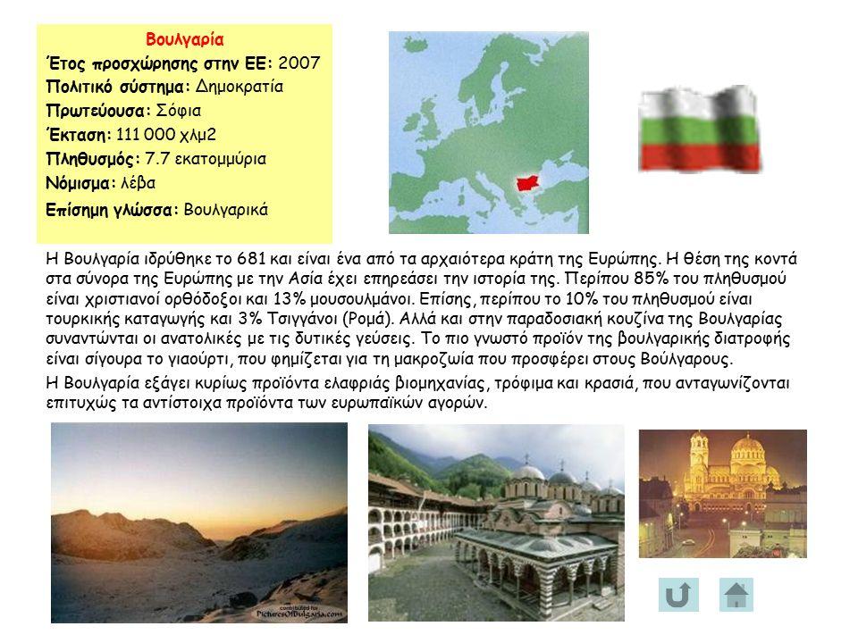 Βουλγαρία Έτος προσχώρησης στην ΕΕ: 2007 Πολιτικό σύστημα: Δημοκρατία Πρωτεύουσα: Σόφια Έκταση: 111 000 χλμ2 Πληθυσμός: 7.7 εκατομμύρια Νόμισμα: λέβα Επίσημη γλώσσα: Βουλγαρικά Η Βουλγαρία ιδρύθηκε το 681 και είναι ένα από τα αρχαιότερα κράτη της Ευρώπης.
