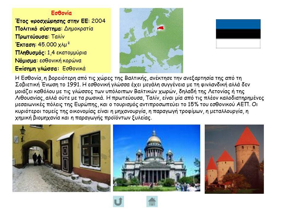 Εσθονία Έτος προσχώρησης στην ΕΕ: 2004 Πολιτικό σύστημα: Δημοκρατία Πρωτεύουσα: Ταλίν Έκταση: 45.000 χλμ² Πληθυσμός: 1,4 εκατομμύρια Νόμισμα: εσθονική κορώνα Επίσημη γλώσσα: Εσθονικά Η Εσθονία, η βορειότερη από τις χώρες της Βαλτικής, ανέκτησε την ανεξαρτησία της από τη Σοβιετική Ένωση το 1991.