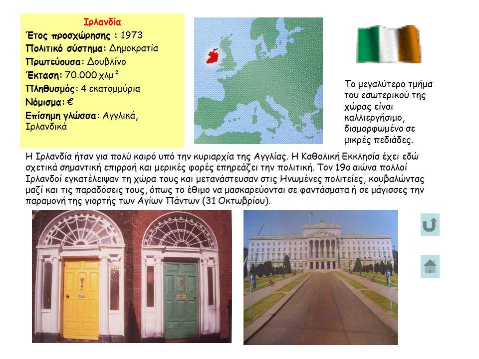 Ιρλανδία Έτος προσχώρησης : 1973 Πολιτικό σύστημα: Δημοκρατία Πρωτεύουσα: Δουβλίνο Έκταση: 70.000 χλμ² Πληθυσμός: 4 εκατομμύρια Νόμισμα: € Επίσημη γλώσσα: Αγγλικά, Ιρλανδικά Το μεγαλύτερο τμήμα του εσωτερικού της χώρας είναι καλλιεργήσιμο, διαμορφωμένο σε μικρές πεδιάδες.
