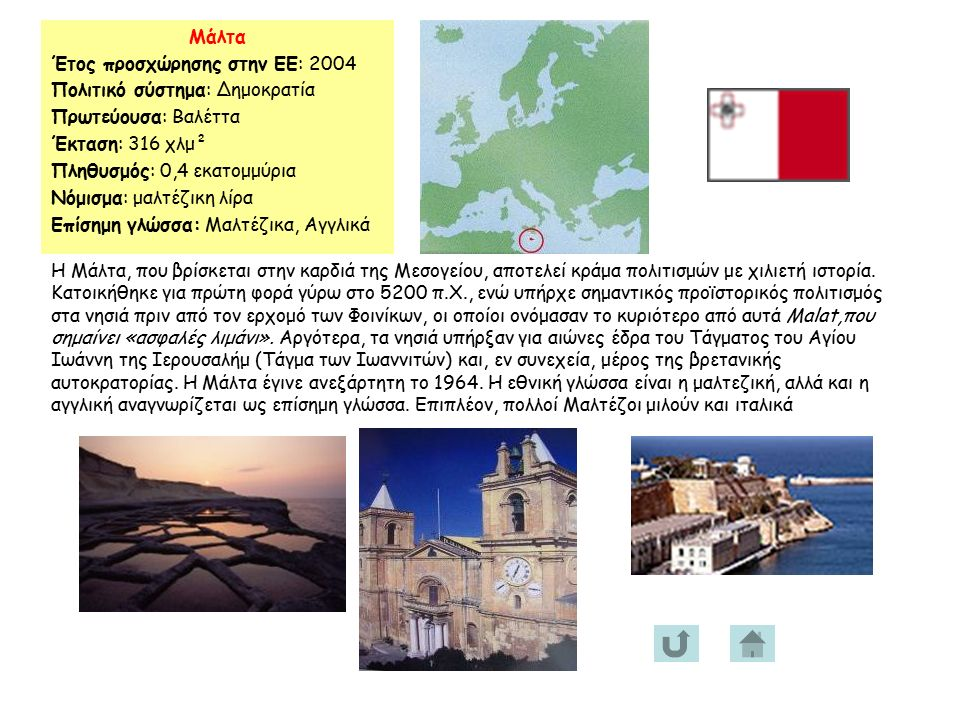 Μάλτα Έτος προσχώρησης στην ΕΕ: 2004 Πολιτικό σύστημα: Δημοκρατία Πρωτεύουσα: Βαλέττα Έκταση: 316 χλμ² Πληθυσμός: 0,4 εκατομμύρια Νόμισμα: μαλτέζικη λίρα Επίσημη γλώσσα: Μαλτέζικα, Αγγλικά Η Μάλτα, που βρίσκεται στην καρδιά της Μεσογείου, αποτελεί κράμα πολιτισμών με χιλιετή ιστορία.