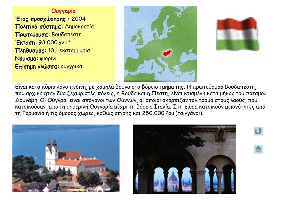 Ουγγαρία Έτος προσχώρησης : 2004 Πολιτικό σύστημα: Δημοκρατία Πρωτεύουσα: Βουδαπέστη Έκταση: 93.000 χλμ² Πληθυσμός: 10,1 εκατομμύρια Νόμισμα: φιορίνι Επίσημη γλώσσα: ουγγρικά Είναι κατά κύριο λόγο πεδινή, με χαμηλά βουνά στο βόρειο τμήμα της.