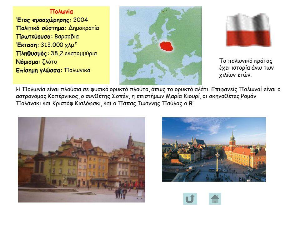 Πολωνία Έτος προσχώρησης: 2004 Πολιτικό σύστημα: Δημοκρατία Πρωτεύουσα: Βαρσοβία Έκταση: 313.000 χλμ² Πληθυσμός: 38,2 εκατομμύρια Νόμισμα: ζλότυ Επίσημη γλώσσα: Πολωνικά Το πολωνικό κράτος έχει ιστορία άνω των χιλίων ετών.