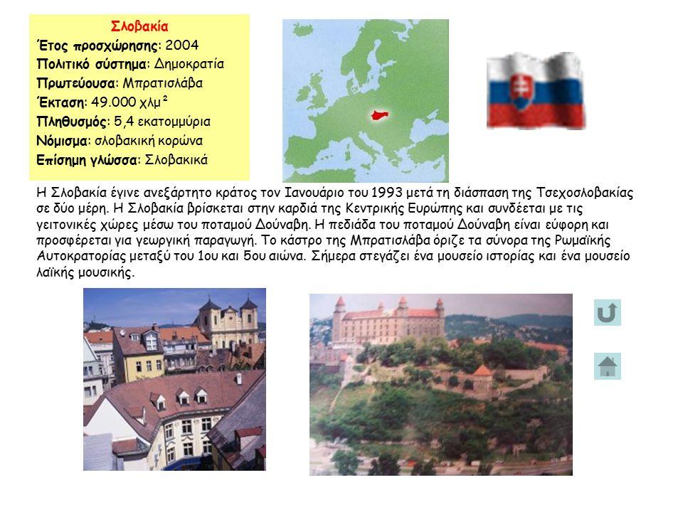 Σλοβακία Έτος προσχώρησης: 2004 Πολιτικό σύστημα: Δημοκρατία Πρωτεύουσα: Μπρατισλάβα Έκταση: 49.000 χλμ² Πληθυσμός: 5,4 εκατομμύρια Νόμισμα: σλοβακική κορώνα Επίσημη γλώσσα: Σλοβακικά Η Σλοβακία έγινε ανεξάρτητο κράτος τον Ιανουάριο του 1993 μετά τη διάσπαση της Τσεχοσλοβακίας σε δύο μέρη.