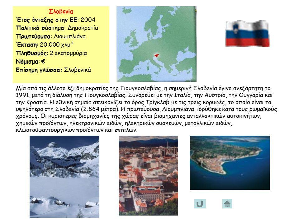 Σλοβενία Έτος ένταξης στην ΕΕ: 2004 Πολιτικό σύστημα: Δημοκρατία Πρωτεύουσα: Λιουμπλιάνα Έκταση: 20.000 χλμ² Πληθυσμός: 2 εκατομμύρια Νόμισμα: € Επίσημη γλώσσα: Σλοβενικά Μία από τις άλλοτε έξι δημοκρατίες της Γιουγκοσλαβίας, η σημερινή Σλοβενία έγινε ανεξάρτητη το 1991, μετά τη διάλυση της Γιουγκοσλαβίας.