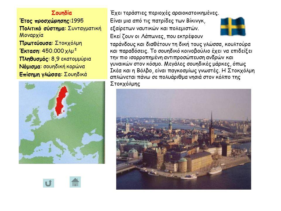 Σουηδία Έτος προσχώρησης:1995 Πολιτικό σύστημα: Συνταγματική Μοναρχία Πρωτεύουσα: Στοκχόλμη Έκταση: 450.000 χλμ² Πληθυσμός: 8,9 εκατομμύρια Νόμισμα: σουηδική κορώνα Επίσημη γλώσσα: Σουηδικά Έχει τεράστιες περιοχές αραιοκατοικημένες.