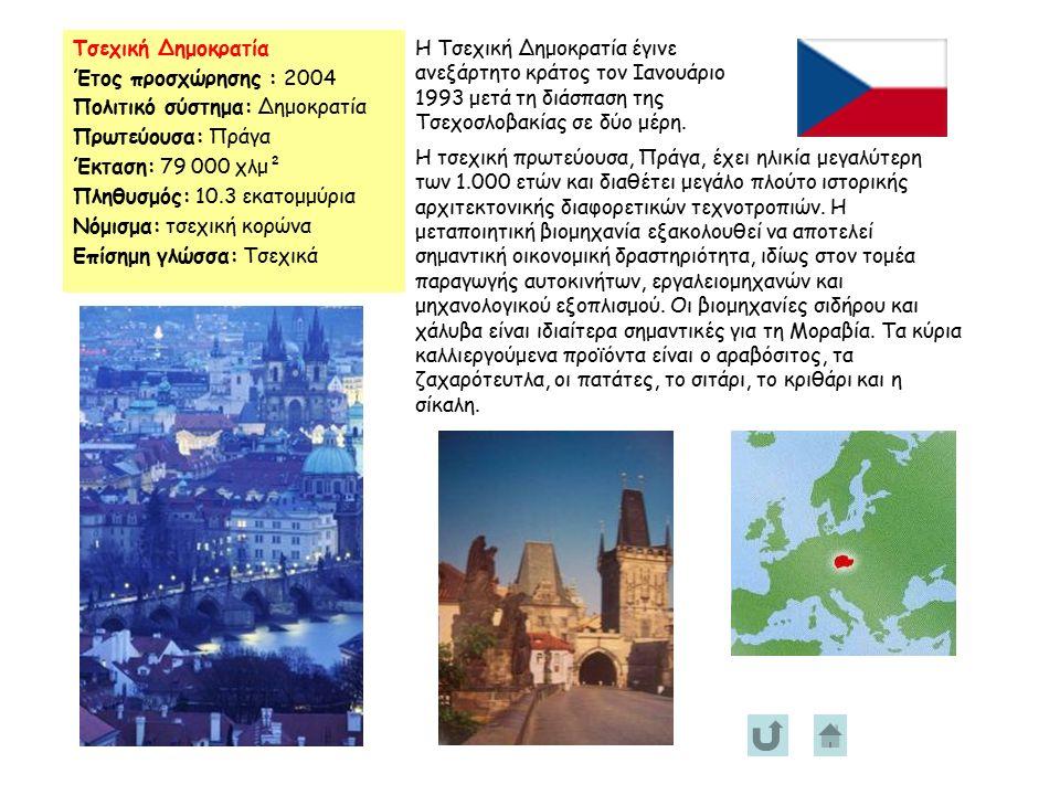 Τσεχική Δημοκρατία Έτος προσχώρησης : 2004 Πολιτικό σύστημα: Δημοκρατία Πρωτεύουσα: Πράγα Έκταση: 79 000 χλμ² Πληθυσμός: 10.3 εκατομμύρια Νόμισμα: τσεχική κορώνα Επίσημη γλώσσα: Τσεχικά Η Τσεχική Δημοκρατία έγινε ανεξάρτητο κράτος τον Ιανουάριο 1993 μετά τη διάσπαση της Τσεχοσλοβακίας σε δύο μέρη.
