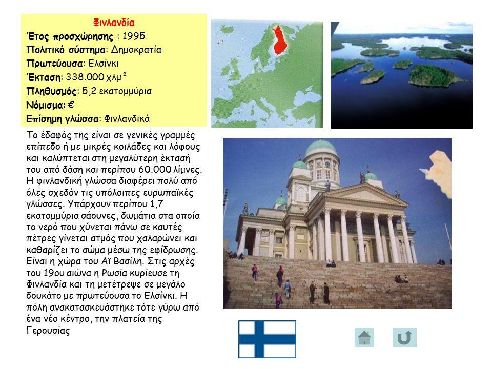 Φινλανδία Έτος προσχώρησης : 1995 Πολιτικό σύστημα: Δημοκρατία Πρωτεύουσα: Ελσίνκι Έκταση: 338.000 χλμ² Πληθυσμός: 5,2 εκατομμύρια Νόμισμα: € Επίσημη γλώσσα: Φινλανδικά Το έδαφός της είναι σε γενικές γραμμές επίπεδο ή με μικρές κοιλάδες και λόφους και καλύπτεται στη μεγαλύτερη έκτασή του από δάση και περίπου 60.000 λίμνες.