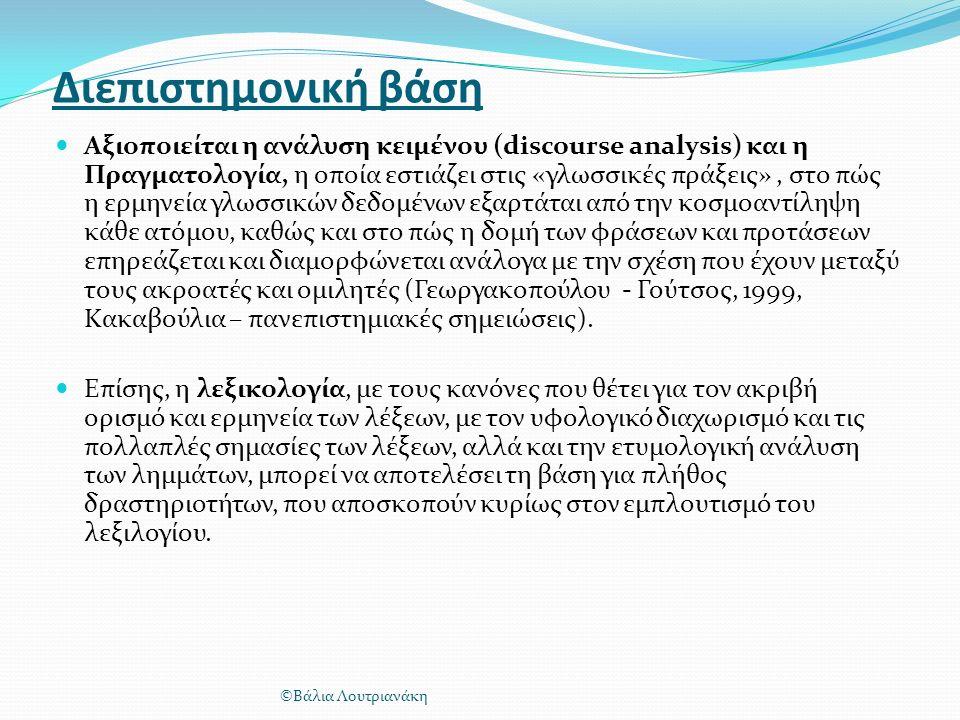 Διεπιστημονική βάση Αξιοποιείται η ανάλυση κειμένου (discourse analysis) και η Πραγματολογία, η οποία εστιάζει στις «γλωσσικές πράξεις», στο πώς η ερμηνεία γλωσσικών δεδομένων εξαρτάται από την κοσμοαντίληψη κάθε ατόμου, καθώς και στο πώς η δομή των φράσεων και προτάσεων επηρεάζεται και διαμορφώνεται ανάλογα με την σχέση που έχουν μεταξύ τους ακροατές και ομιλητές (Γεωργακοπούλου - Γούτσος, 1999, Κακαβούλια – πανεπιστημιακές σημειώσεις).