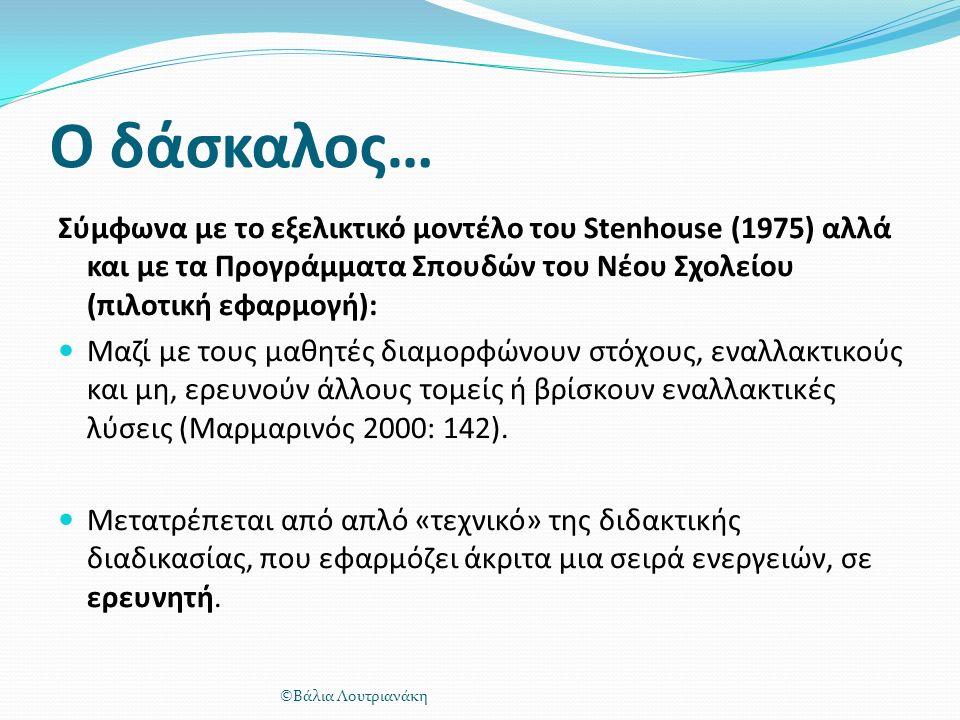 Ο δάσκαλος… Σύμφωνα με το εξελικτικό μοντέλο του Stenhouse (1975) αλλά και με τα Προγράμματα Σπουδών του Νέου Σχολείου (πιλοτική εφαρμογή): Μαζί με τους μαθητές διαμορφώνουν στόχους, εναλλακτικούς και μη, ερευνούν άλλους τομείς ή βρίσκουν εναλλακτικές λύσεις (Μαρμαρινός 2000: 142).