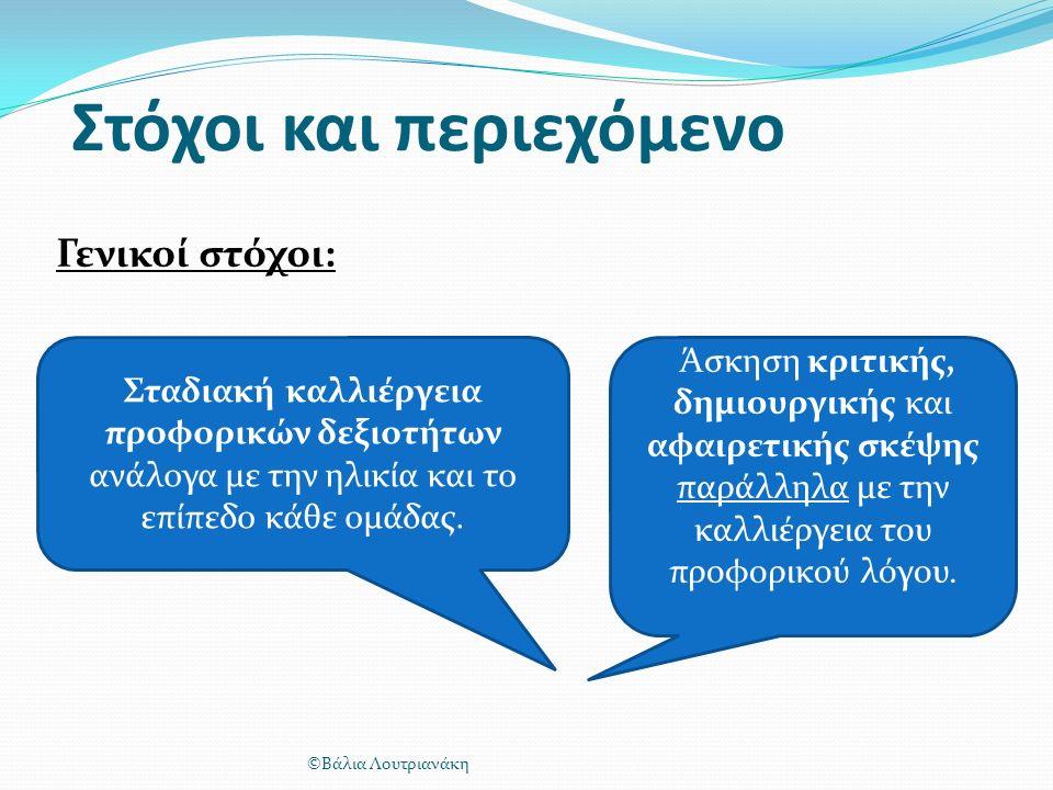 Στόχοι και περιεχόμενο Γενικοί στόχοι: ©Βάλια Λουτριανάκη Σταδιακή καλλιέργεια προφορικών δεξιοτήτων ανάλογα με την ηλικία και το επίπεδο κάθε ομάδας.