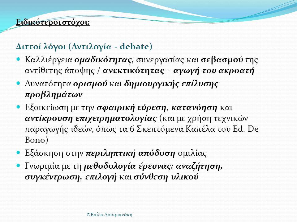 Ειδικότεροι στόχοι: Διττοί λόγοι (Αντιλογία - debate) Καλλιέργεια ομαδικότητας, συνεργασίας και σεβασμού της αντίθετης άποψης / ανεκτικότητας – αγωγή του ακροατή Δυνατότητα ορισμού και δημιουργικής επίλυσης προβλημάτων Εξοικείωση με την σφαιρική εύρεση, κατανόηση και αντίκρουση επιχειρηματολογίας (και με χρήση τεχνικών παραγωγής ιδεών, όπως τα 6 Σκεπτόμενα Καπέλα του Ed.